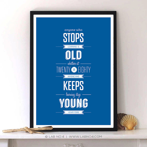 """""""Anyone who stops learning is old, whether at twenty or eighty. Anyone who keeps learning ..."""