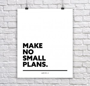 Make No Small Plans.Motivational Corporate Short Quote by Lab No. 4