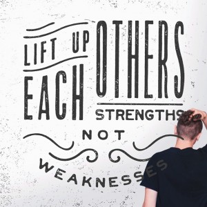 Lift Up Each Others Strengths Not Weaknesses