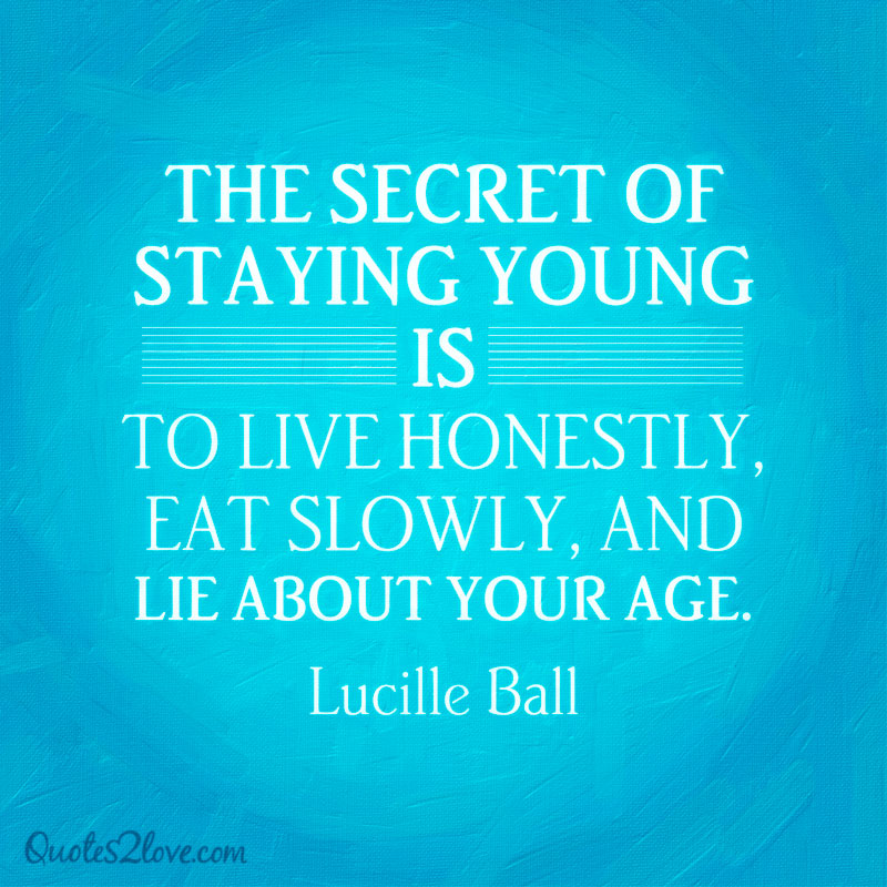 The secret of staying young is to live honestly, eat slowly, and lie about your age. Lucille Ball