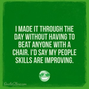 I made it through the day without having to beat anyone with a chair. I'd say my people skills a ...