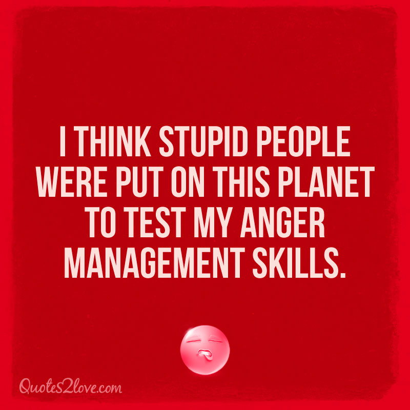 I think stupid people were put on this planet to test my anger management skills.