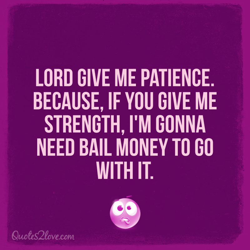 Lord give me patience. Because, if you give me strength, I'm gonna need bail money to go with it.