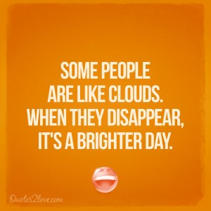 Some people are like clouds. When they disappear, it's a brighter day.