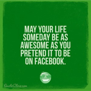 May your life someday be as awesome as you pretend it to be on Facebook.