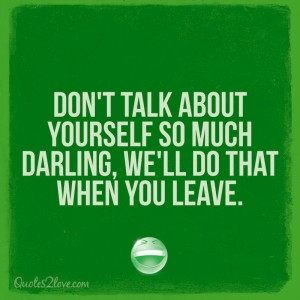Don't talk about yourself so much darling, we'll do that when you leave.