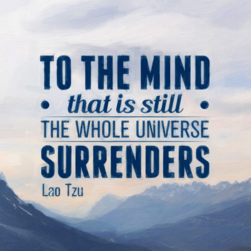 To the mind that is still, the whole universe surrenders. Lao Tzu