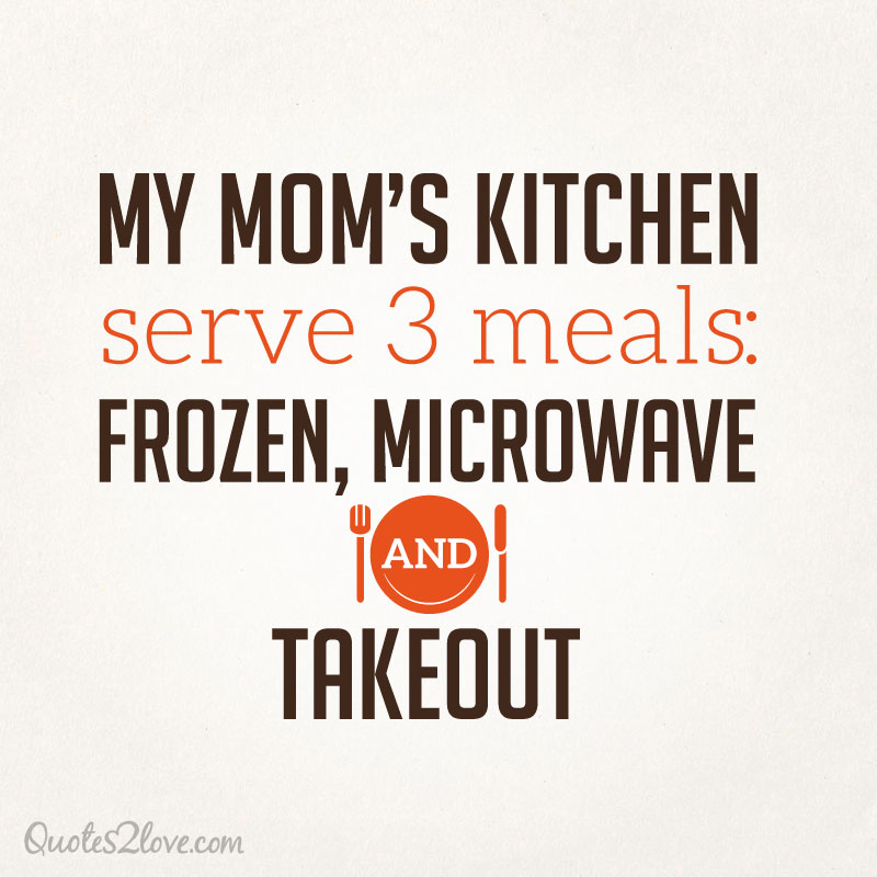 My mom's kitchen serve 3 meals, frozen, microwave and takeout.