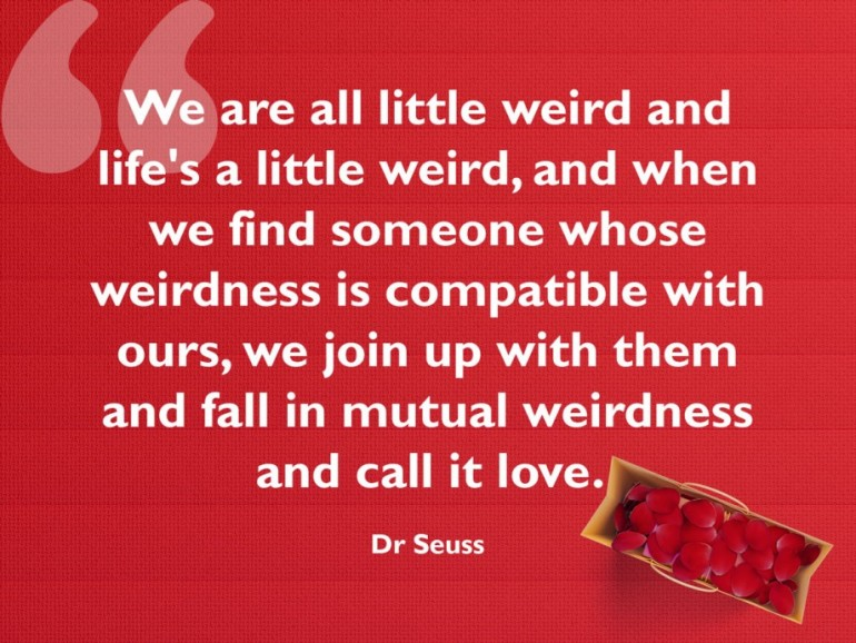 We are all little weird and life's a little weird, and when we find someone whose weirdness is c ...