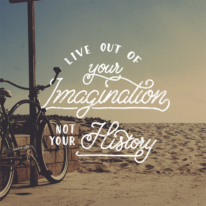 Live Out Of Your Imagination Not Your History