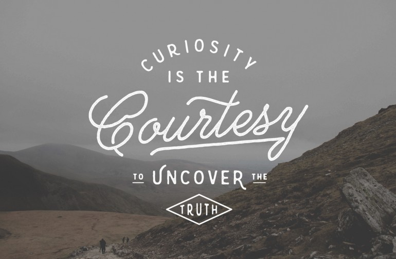 Curiosity Is The Courtesy To Uncover The Truth