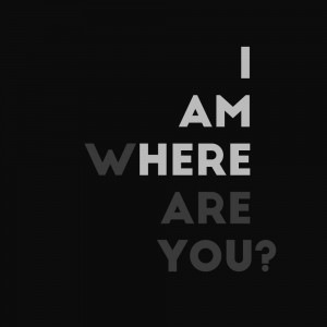 I AM HERE WHERE ARE YOU.