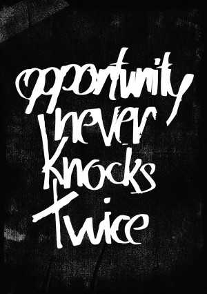 Opportunity never knocks twice