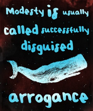 Modesty is usually called successfully disguised arrogance
