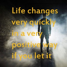 Life changes Very Quickly in a Very Positive Way If You Let It.