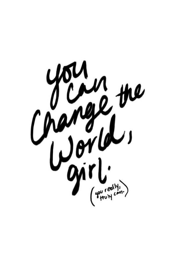 You can change the world, girl.