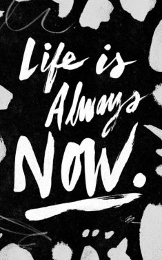 Life is Always Now!