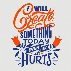 Create! Even if it hurts sometimes