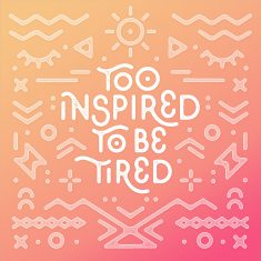 Too Inspired To Be Tired