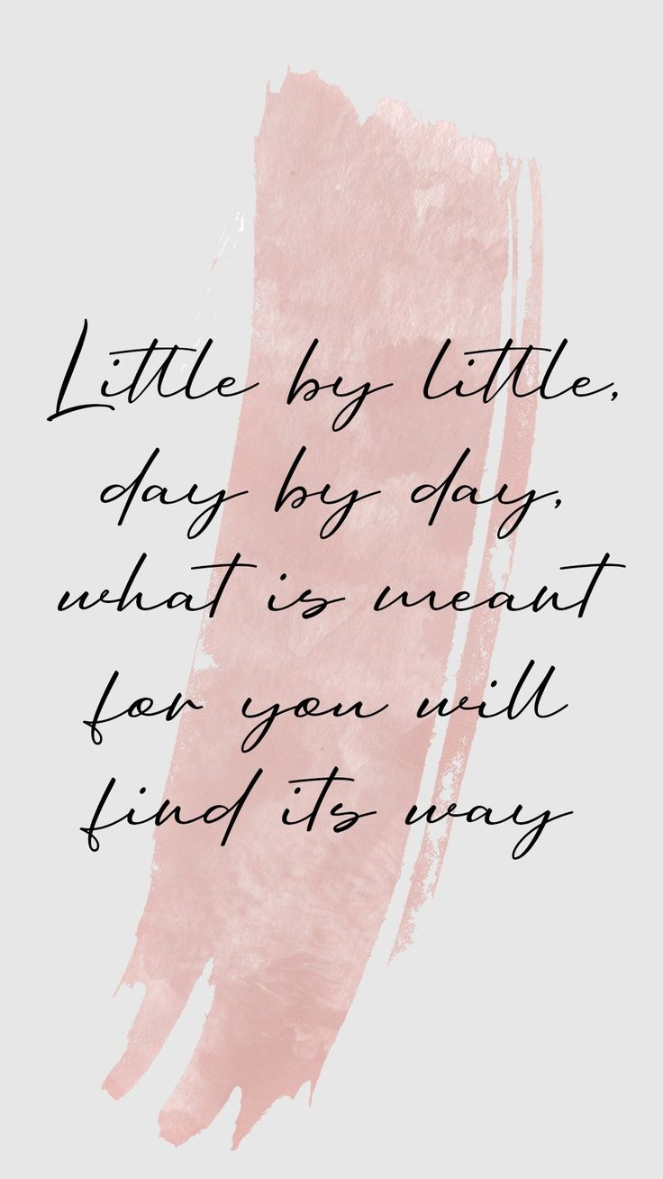 Little by little, day by day, what is meant for you will find its way