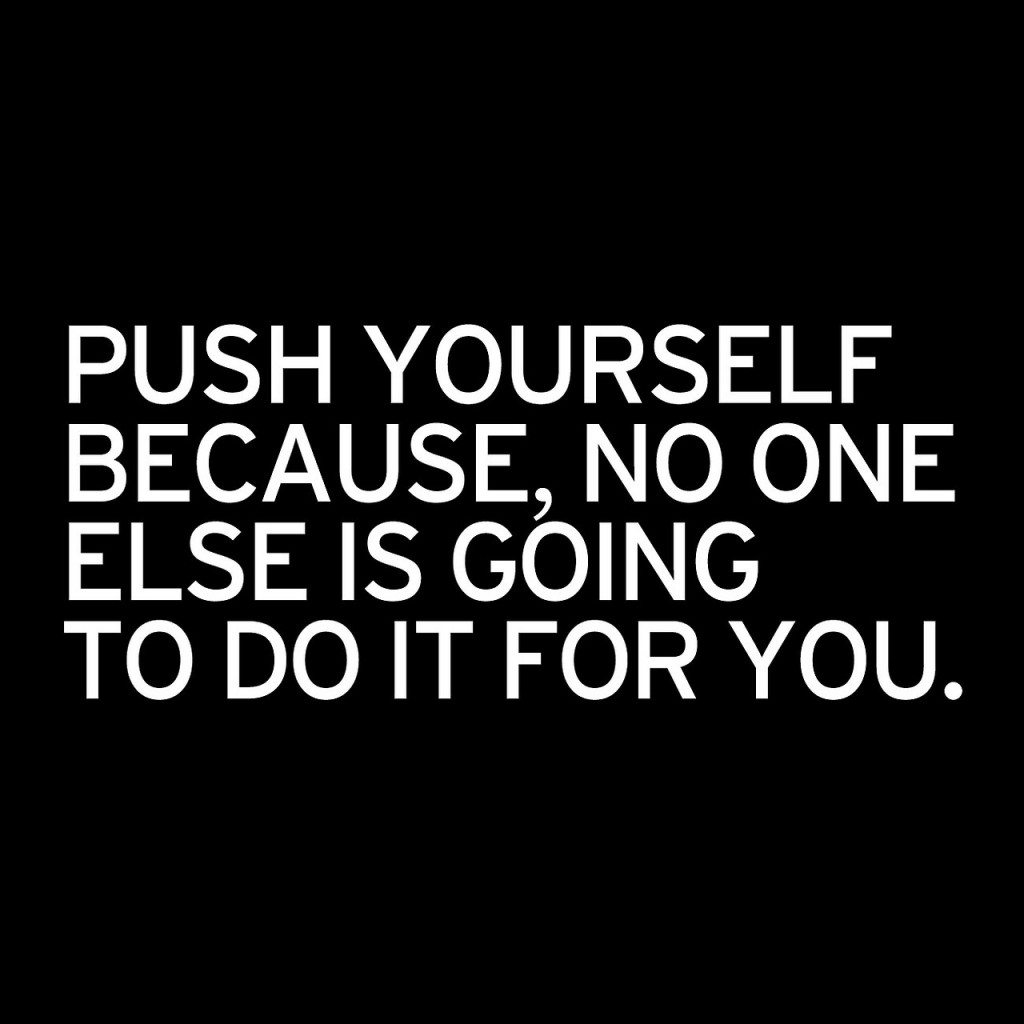 PUSH YOURSELF BECAUSE, NO ONE ELSE IS GOING TO DO…