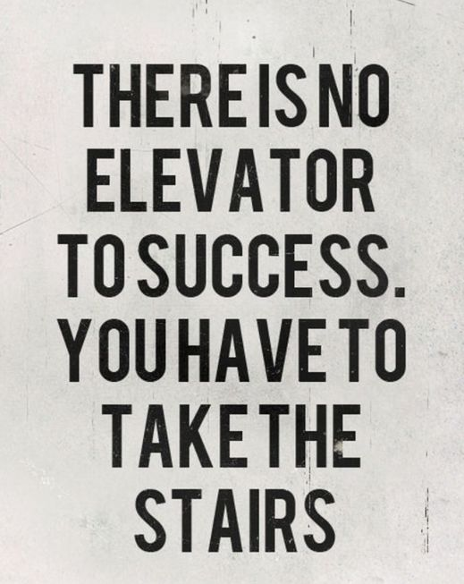 There is no elevator to success. You have to take the stairs