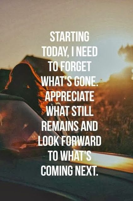 Starting today I need to forget what's gone Appreciate what still remains and look forward ...