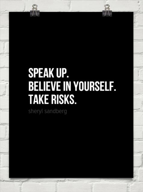 Speak up.  believe in yourself.  take risks. by sheryl sandberg #23081