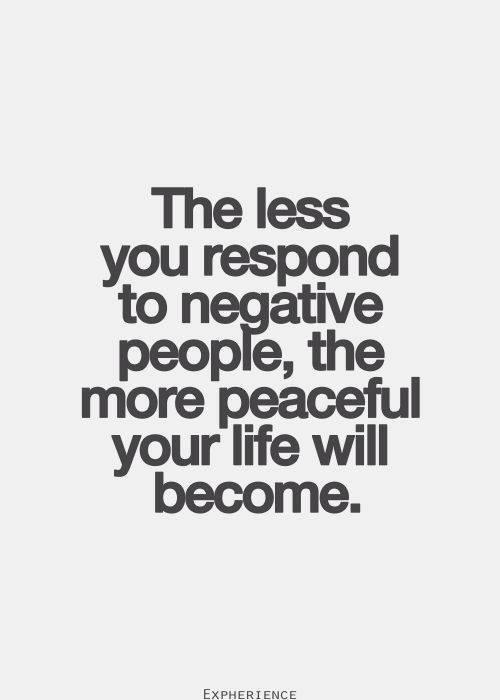 The less you respond to negative people, the more peaceful your life will become.