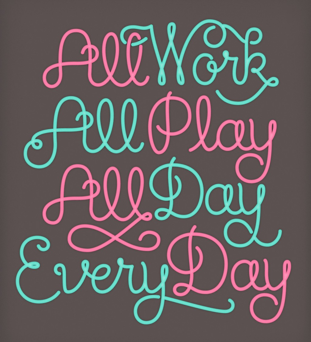 All work, All Play, All Day, Every Day