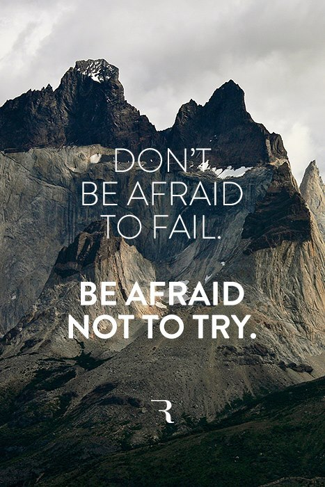 Don't be afraid to fail. Be afraid not to try