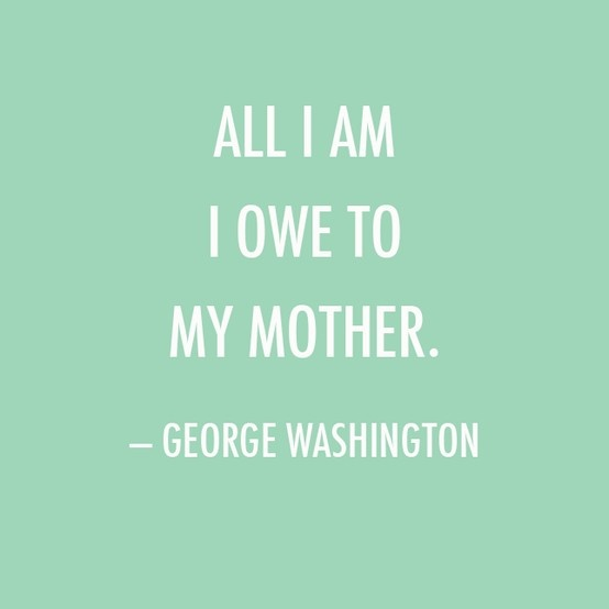Mother's Day Quote: All I am I owe to my mother. — George Washington