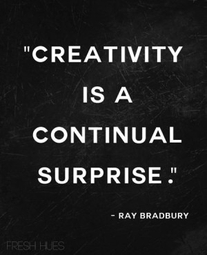 Creativity is a continual surprise.