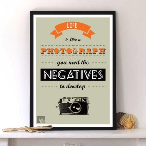 """Life is like a photographs, you need the negatives to develop.""by Lab No. 4"