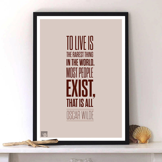 """""""To live is the rarest thing in the world. Most people exist, that is all."""" – Oscar Wilde ..."""