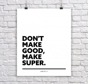 Don't Make Good Make Super. A Motivating Corporate Short Quote by Lab No. 4