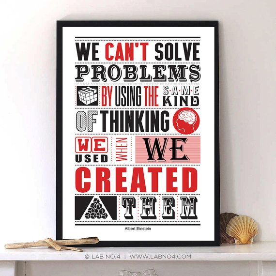 We can't solve problems by using the same kind of thinking we used when we created them. & ...