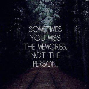 Sometimes You Miss The Memories Not the Person..