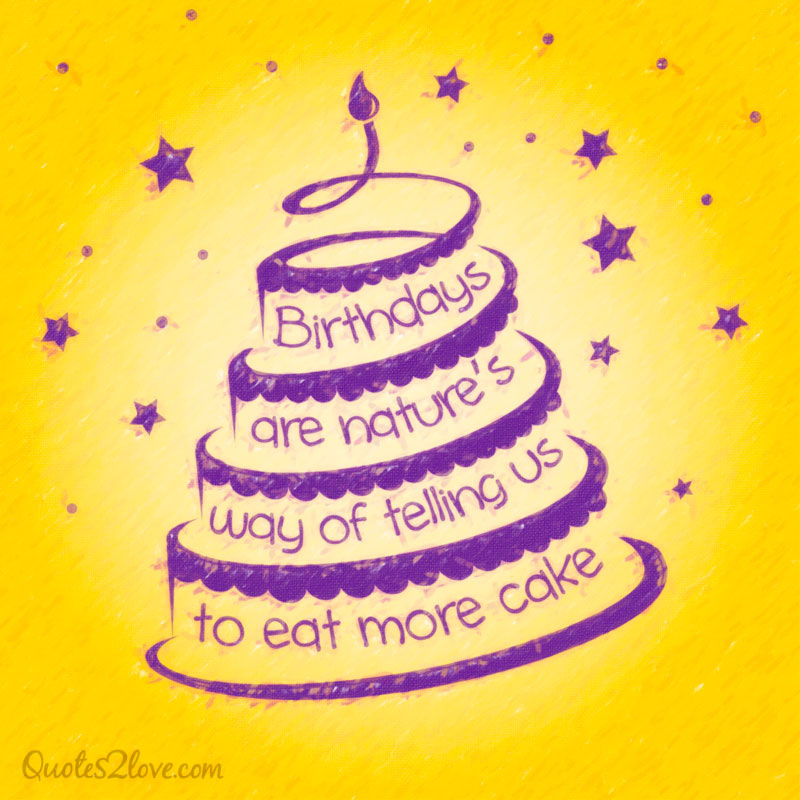 Birthdays are nature's way of telling you to eat more cake.