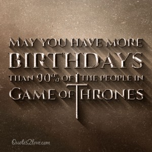 May you have more birthdays than 90% of the people in Game of Thrones!
