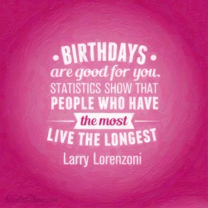 Birthdays are good for you. Statistics show that people who have the most live the longest! – La ...