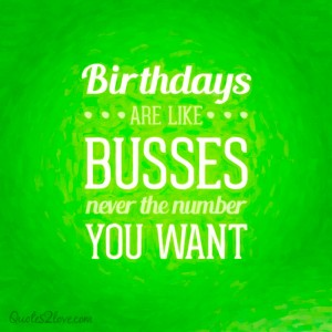 Birthdays are like buses, never the number you want.