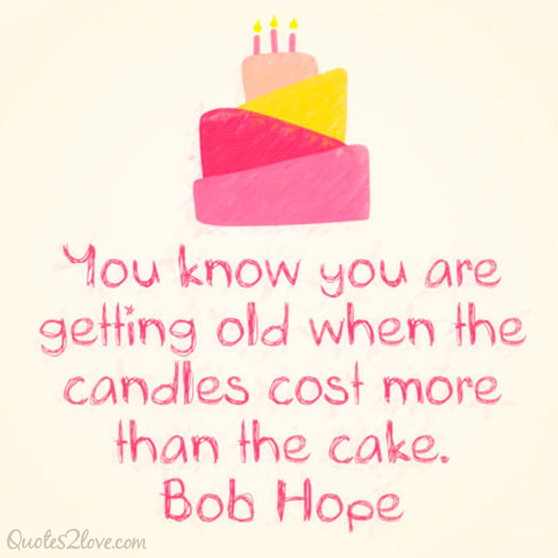You know you are getting old when the candles cost more than the cake. Bob Hope