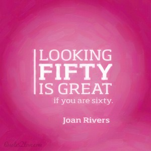 Looking fifty is great – if you're sixty. – Joan Rivers