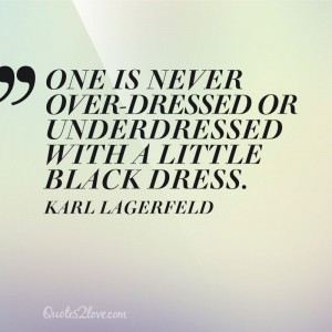 One is never over-dressed or underdressed with a Little Black Dress. Karl Lagerfeld