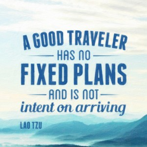 A good traveler has no fixed plans, and is not intent on arriving. Lao Tzu