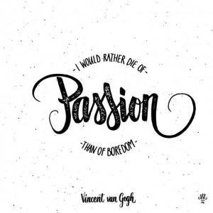 """I would rather die of passion than of boredom."" – Vincent van Gogh."
