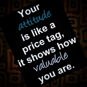 Your attitude is like a price tag, it shows how valuable you are.