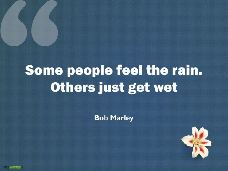 Some people feel the rain. Others just get wet