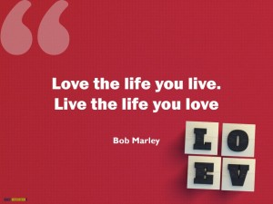 Love the life you live. Live the life you love